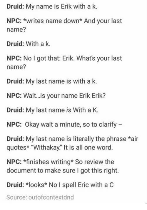 """Druid: Druid: My name is Erik with a k.  NPC: *writes name down* And your last  name?  Druid: With a k.  NPC: No I got that: Erik. What's your last  name?  Druid: My last name is with a k  NPC: Wait...is your name Erik Erik?  Druid: My last name is With a K.  NPC: Okay wait a minute, so to clarify  Druid: My last name is literally the phrase *air  quotes* """"Withakay."""" It is all one word.  NPC: *finishes writing* So review the  document to make sure I got this right.  Druid: *looks* No I spell Eric with a C  Source: outofcontextdnd"""