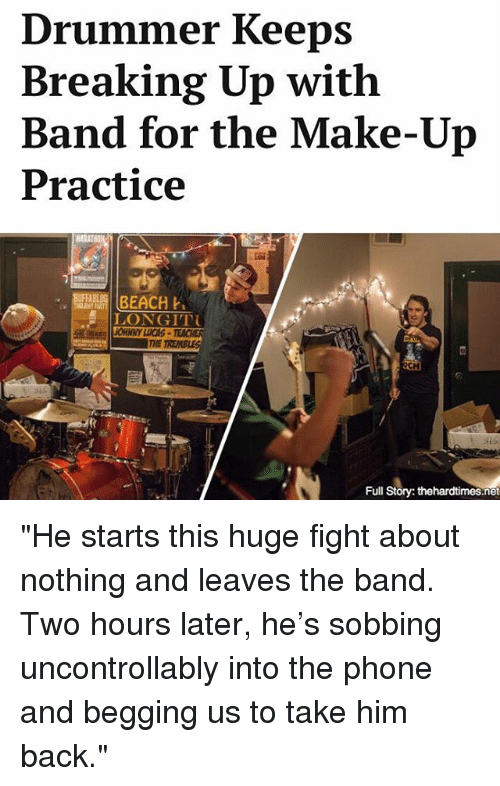 "Memes, Phone, and Beach: Drummer Keeps  Breaking Up with  Band for the Make-Up  Practice  BEACH  LONGITTU  Full  Story: thehardtimes.net ""He starts this huge fight about nothing and leaves the band. Two hours later, he's sobbing uncontrollably into the phone and begging us to take him back."""