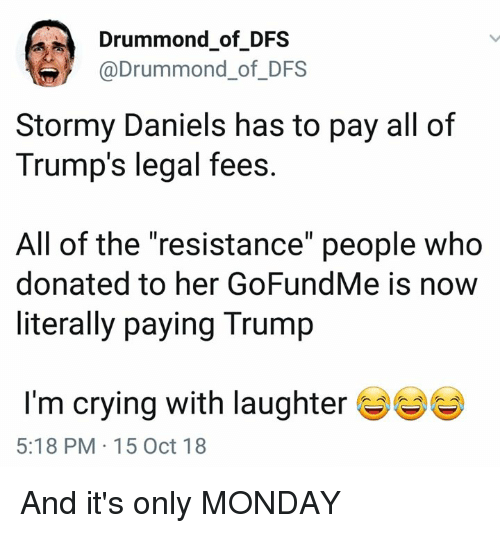 "the resistance: Drummond of DFS  @Drummond_of_DFS  Stormy Daniels has to pay all of  Trump's legal fees  All of the ""resistance"" people who  donated to her GoFundMe is now  literally paying Trump  I'm crying with laughter  5:18 PM 15 Oct 18 And it's only MONDAY"