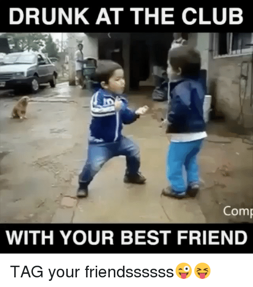 best friend tag: DRUNK AT THE CLUB  Comp  WITH YOUR BEST FRIEND TAG your friendssssss😜😝