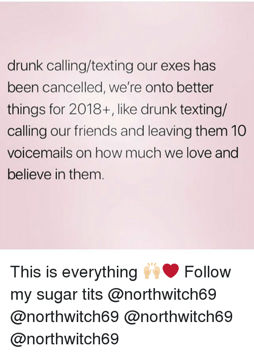 Drunk, Friends, and Love: drunk calling/texting our exes has  been cancelled, we're onto better  things for 2018+, like drunk texting/  calling our friends and leaving them 10  voicemails on how much we love and  believe in them This is everything 🙌🏼❤️ Follow my sugar tits @northwitch69 @northwitch69 @northwitch69 @northwitch69
