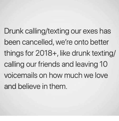 Drunk, Friends, and Love: Drunk calling/texting our exes has  been cancelled, we're onto better  things for 2018+, like drunk texting/  calling our friends and leaving 10  voicemails on how much we love  and believe in them