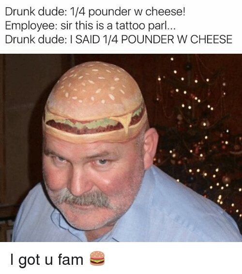 Drunk, Dude, and Fam: Drunk dude: 1/4 pounder w cheese!  Employee: sir this is a tattoo parl..  Drunk dude ISAID 1/4 POUNDER W CHEESE I got u fam 🍔