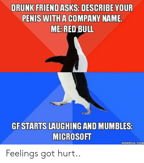 mumbles: DRUNK FRIEND ASKS: DESCRIBE YOUR  PENIS WITH A COMPANY NAME.  ME: RED BULL  GF STARTS LAUGHING AND MUMBLES:  MICROSOFT  MEMEFUL.COM Feelings got hurt..