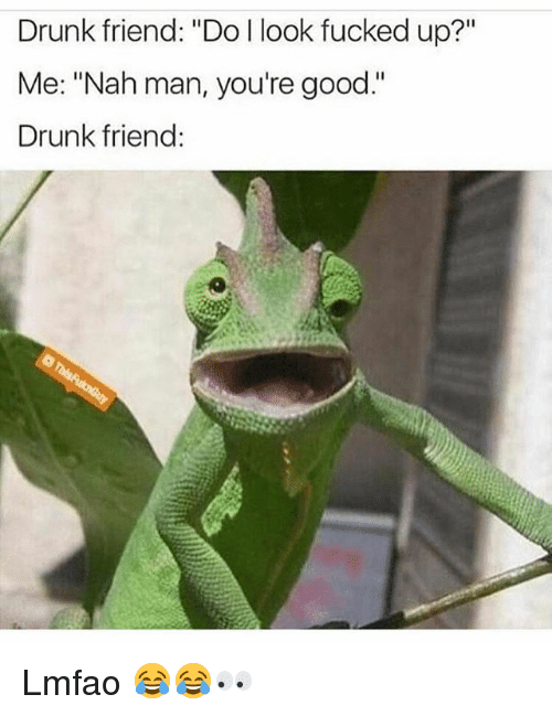 "nah-man: Drunk friend: ""Do I look fucked up?""  Me: ""Nah man, you're good.""  Drunk friend: Lmfao 😂😂👀"