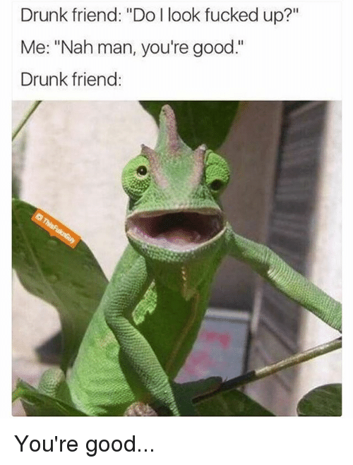 "nah-man: Drunk friend: ""Do I look fucked up?""  Me: ""Nah man, you're good.""  Drunk friend: You're good..."