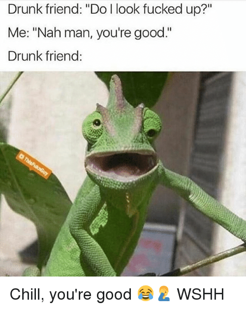 "Chill, Drunk, and Memes: Drunk friend: ""Do l look fucked up?""  Me: ""Nah man, you're good.""  Drunk friend: Chill, you're good 😂🤦‍♂️ WSHH"
