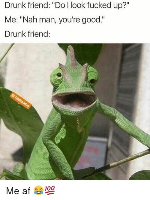 "nah-man: Drunk friend: ""Do l look fucked up?""  Me: ""Nah man, you're good.""  Drunk friend: Me af 😂💯"