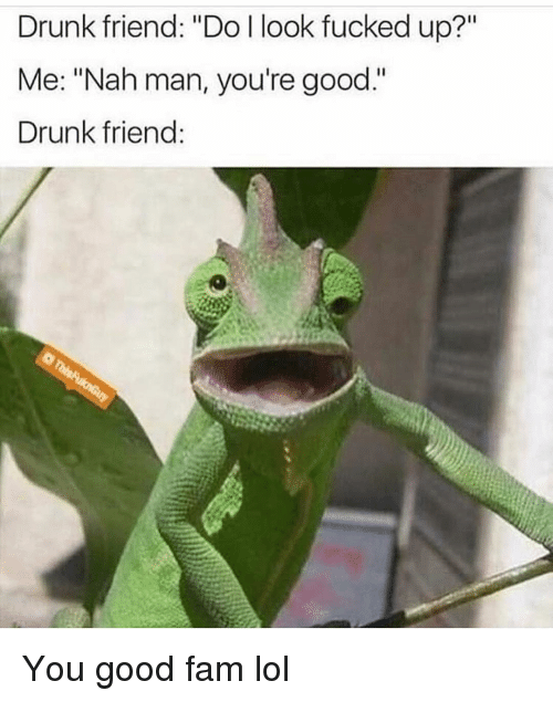 "nah-man: Drunk friend: ""Do l look fucked up?""  Me: ""Nah man, you're good.""  Drunk friend You good fam lol"
