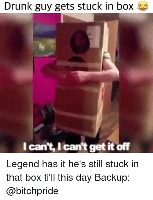 Drunk, Memes, and 🤖: Drunk guy gets stuck in box  I can't, Ican't get it off Legend has it he's still stuck in that box ti'll this day Backup: @bitchpride