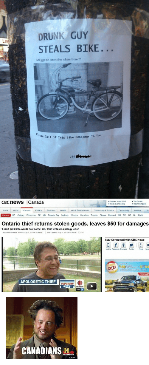 """canda: DRUNK GUY  STEALS BIKE.  LI  And can not remember where from!!!  Pl  as  e call if This Bike Beklongs To You:   cBcneWS  Canada  Quebec Votes 2012  Mars rower landing  - The Games  Older Olympians  Home World Canda PoliticsBusiness Health Arts & Entertainment Technology & Science Community Weather vid  Canada  BC Calgary Edmonton SK MB Thunder Bay Sudbury Winds or Hamiiton Toronto Ottawa Montreal NB PEI NS NL North  Ontario thief returns stolen goods, leaves $50 for damages  I can't put it into words how sorry I am,' thief writes in apology letter  The Canadian Press Posted. A㎍ 1, 2012 e58 PM ET I Last Updated: Aug t , 2012 8.03 PM ET-107  Stay Connected with CBC News  Mobile Facebock Podeasts TwitterAlerts News  BREAK 148  SILVER  TOPSFORY9 <p><img alt="""""""" src=""""https://encrypted-tbn3.gstatic.com/images?q=tbn:ANd9GcTpUgniM3baqwKN0W4qAZRKVKWdetB_z7e6WL7EjQHSwj5ryNaQ""""/></p>"""