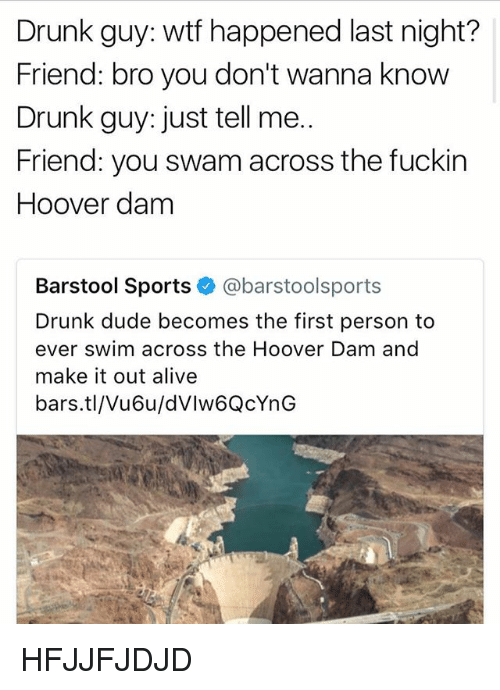 Fuckins: Drunk guy: wtf happened last night?  Friend: bro you don't wanna know  Drunk guy: just tell me..  Friend: you swam across the fuckin  Hoover dam  Barstool Sports @barstoolsports  Drunk dude becomes the first person to  ever swim across the Hoover Dam and  make it out alive  bars.tl/Vu6u/dVlw6QcYnG HFJJFJDJD