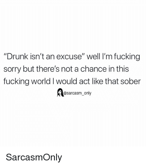 "Drunk, Fucking, and Funny: ""Drunk isn't an excuse"" well I'm fucking  sorry but there's not a chance in this  fucking world I would act like that sober  @sarcasm only SarcasmOnly"