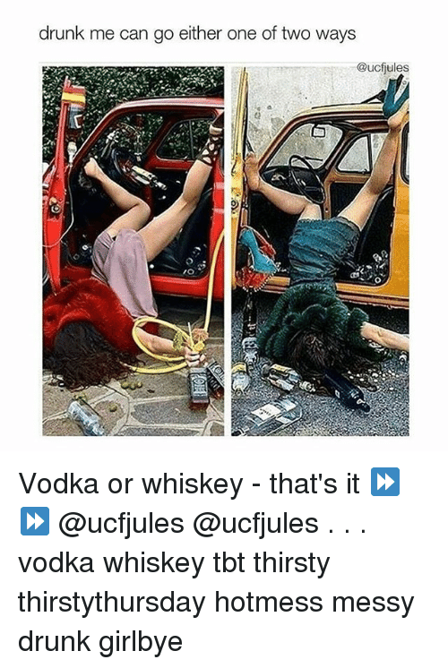 Drunk, Memes, and Tbt: drunk me can go either one of two ways  @ucfules Vodka or whiskey - that's it ⏩⏩ @ucfjules @ucfjules . . . vodka whiskey tbt thirsty thirstythursday hotmess messy drunk girlbye