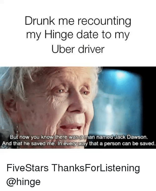 Drunk, Uber, and Jack Dawson: Drunk me recounting  my Hinge date to my  Uber driver  But now you know there was a man named Jack Dawson.  And that he saved me. In every way that a person can be saved. FiveStars ThanksForListening @hinge