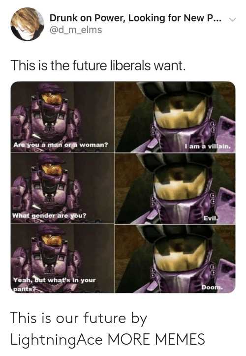 Liberals: Drunk on Power, Looking for New P...  @d_m_elms  This is the future liberals want  Are you a man ora woman?  Iam a villain.  What gender are you?  Evil  Yeah, but what's in your  pants?  Doom This is our future by LightningAce MORE MEMES