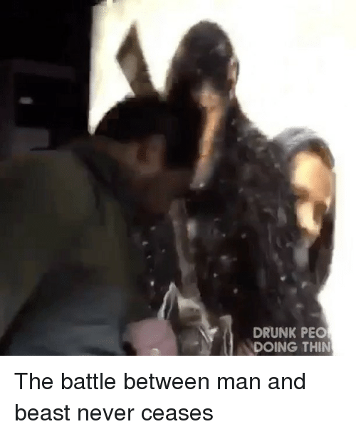 Drunk, Memes, and Never: DRUNK PEO  DOING THIN The battle between man and beast never ceases