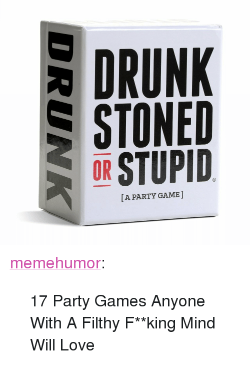 """fking: DRUNK  SSTONED  OR STUPID  [A PARTY GAME ] <p><a href=""""http://memehumor.net/post/162512898623/17-party-games-anyone-with-a-filthy-fking-mind"""" class=""""tumblr_blog"""">memehumor</a>:</p>  <blockquote><p>17 Party Games Anyone With A Filthy F**king Mind Will Love</p></blockquote>"""