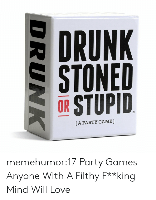 fking: DRUNK  STONED  OR STUPID  [A PARTY GAME  DRUNK memehumor:17 Party Games Anyone With A Filthy F**king Mind Will Love