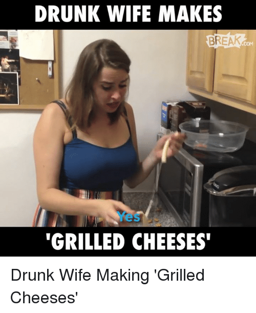 Memes, Break, and Wife: DRUNK WIFE MAKES  BREAK  'GRILLED CHEESES' Drunk Wife Making 'Grilled Cheeses'