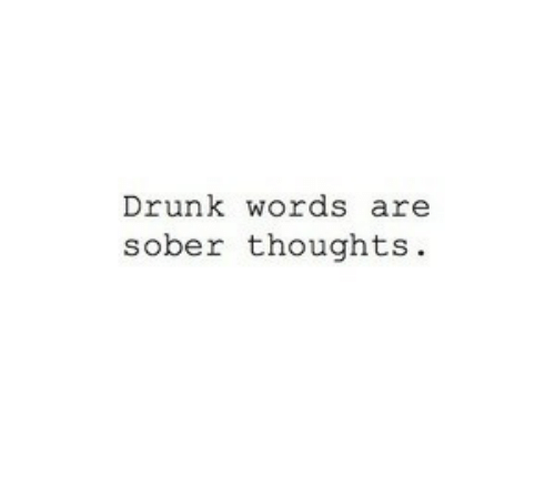 Drunk: Drunk words are  sober thoughts