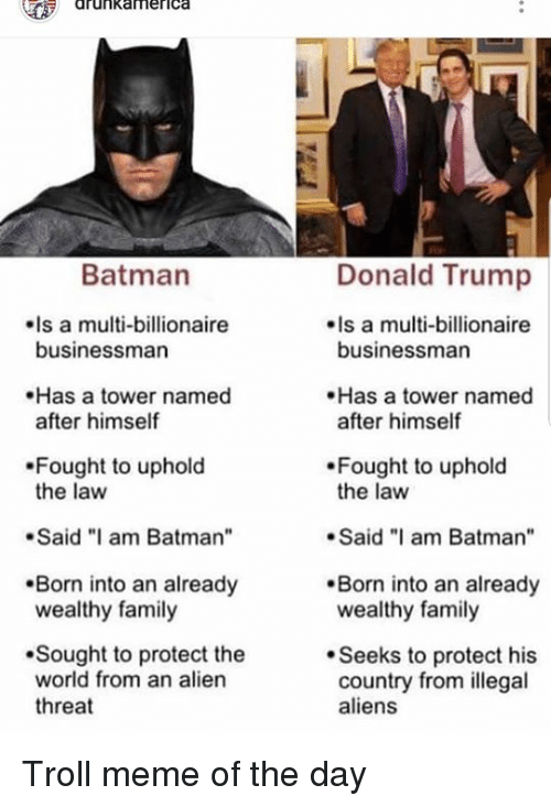 "troll meme: drunkamerica  Donald Trump  Is a multi-billionaire  Batman  Is a multi-billionaire  businessman  businessman  Has a tower named  after himself  Has a tower named  after himself  Fought to uphold  the law  Fought to uphold  the law  .Said ""I am Batman  Said am Batman""  Born into an already  wealthy family  Born into an already  wealthy family  Sought to protect the  world from an alien  threat  Seeks to protect his  country from illegal  aliens Troll meme of the day"