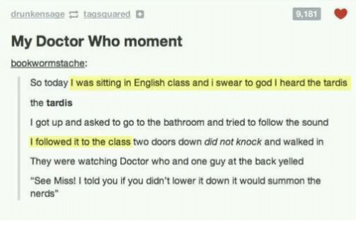 "Summone: drunkensage taasquared  9,181  My Doctor Who moment  bookwormstache:  So today I was sitting in English class and i swear to god I heard the tardis  the tardis  I got up and asked to go to the bathroom and tried to follow the sound  I followed it to the class two doors down did not knock and walked in  They were watching Doctor who and one guy at the back yelled  ""See Miss! I told you if you didn't lower it down it would summon the  nerds"""