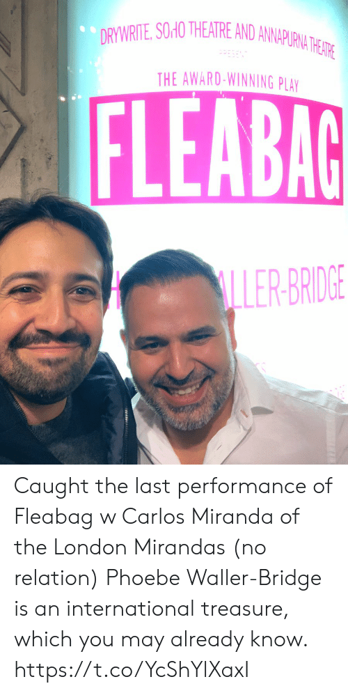 Theatre: DRYWRITE, SOHO THEATRE AND ANNAPURNA THE ATRE  THE AWARD-WINNING PLAY  FLEABAG  LLER-BRIDGE  93 Caught the last performance of Fleabag w Carlos Miranda of the London Mirandas (no relation) Phoebe Waller-Bridge is an international treasure, which you may already know. https://t.co/YcShYlXaxI
