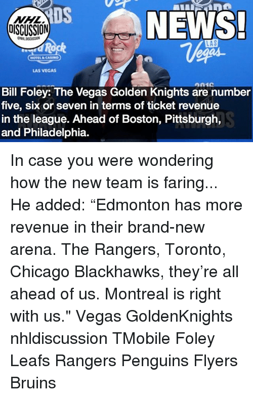 """Blackhawks, Chicago, and Memes: DS  NHL  DISCUSSION  NEWS.  LAS  d Rock  HOTEL CASINO  LAS VEGAS  Bill Foley: The Vegas Golden Knights are number  five, six or seven in terms of ticket revenue  in the league. Ahead of Boston, Pittsburgh,  and Philadelphia. In case you were wondering how the new team is faring... He added: """"Edmonton has more revenue in their brand-new arena. The Rangers, Toronto, Chicago Blackhawks, they're all ahead of us. Montreal is right with us."""" Vegas GoldenKnights nhldiscussion TMobile Foley Leafs Rangers Penguins Flyers Bruins"""