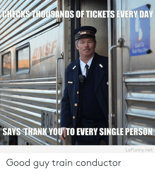 train conductor: DS OF TICKETS EVERY DAY  SAYS THANK YOU TO EVERY SINGLE PERSON  LeFunny.net Good guy train conductor