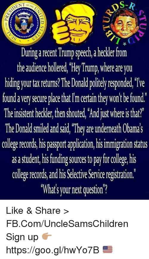 "College, fb.com, and Immigration: DS-R  ENT  Duringarecent Trump speech, a heckler from  the audience holered,""HeyTrump where are you  hiding your ta returns lhe Donald politely responded, We  foundaverysecureplace that Im ertain they won't befound.  Theirsistent hecker, then houted, Ardjustwhereistat?  The Donald smied andsid ""They areundemeth Cbamas  colegerecords, his passport appliation,hi  immigration Status  as astudent his funding sourcestopaylorcollege his  college records and his Selective Serviceregistration  ""What's yournet question? Like & Share > FB.Com/UncleSamsChildren  Sign up 👉🏽 https://goo.gl/hwYo7B 🇺🇸"