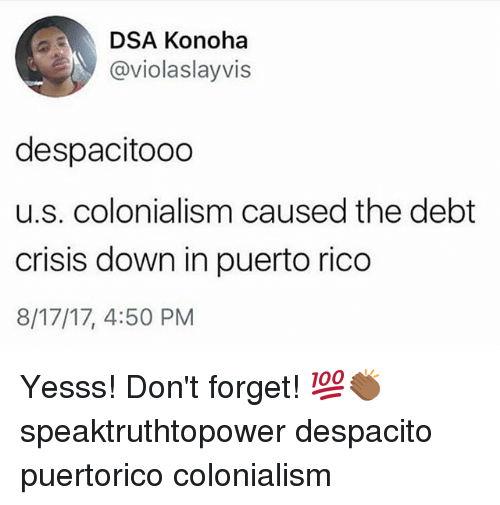 colonialism: DSA Konoha  @violaslayvis  despacitooo  u.s. colonialism caused the debt  crisis down in puerto rico  8/17/17, 4:50 PM Yesss! Don't forget! 💯👏🏾 speaktruthtopower despacito puertorico colonialism