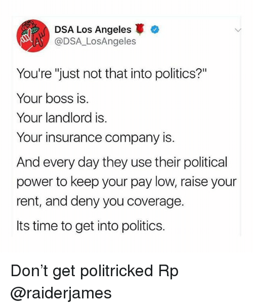 """Memes, Politics, and Los Angeles: DSA Los Angeles  @DSA_LosAngeles  You're """"just not that into politics?""""  Your boss is  Your landlord is.  Your insurance company is.  And every day they use their political  power to keep your pay low, raise your  rent, and deny you coverage.  Its time to get into politics. Don't get politricked Rp @raiderjames"""