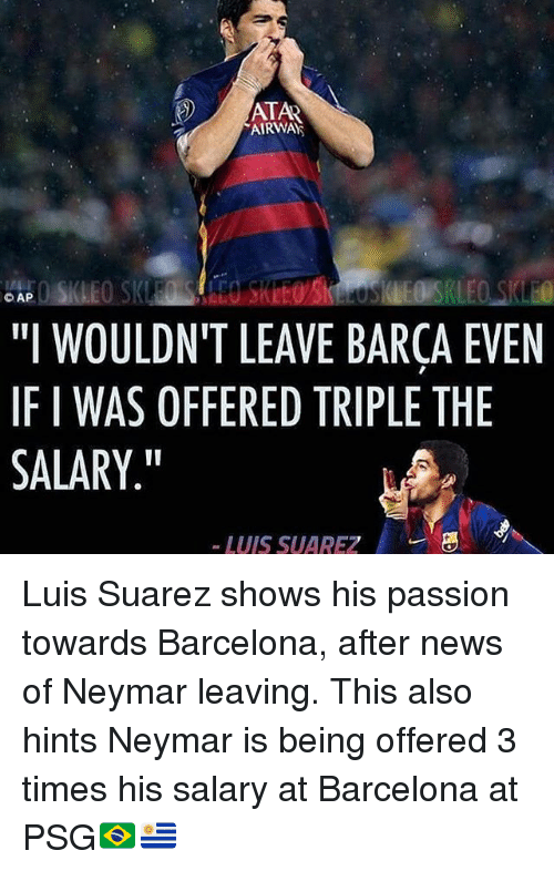 """Luis Suarez: DTA  AIRWA  """"I WOULDN'T LEAVE BARCA EVEN  IF I WAS OFFERED TRIPLE THE  SALARY.""""  -LUIS SUAREZ Luis Suarez shows his passion towards Barcelona, after news of Neymar leaving. This also hints Neymar is being offered 3 times his salary at Barcelona at PSG🇧🇷🇺🇾"""