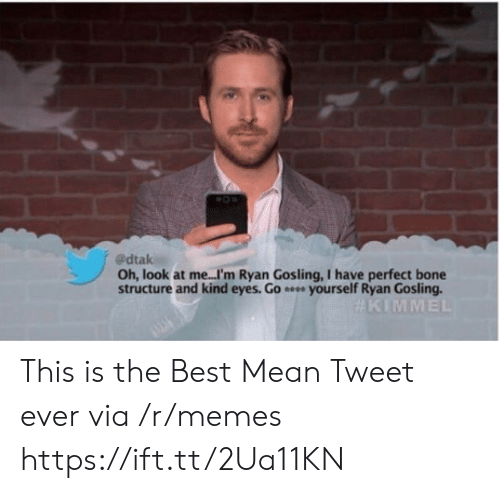 Ryan Gosling: @dtak  Oh, look at me...I'm Ryan Gosling, I have perfect bone  structure and kind eyes. Go e yourself Ryan Gosling.  This is the Best Mean Tweet ever via /r/memes https://ift.tt/2Ua11KN