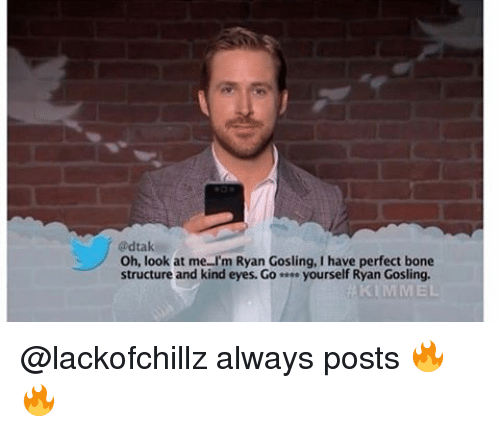 Memes, 🤖, and Bone: dtak  Oh, look at me l'm Ryan Gosling, have perfect bone  structure and kind eyes. Go  yourself Ryan Gosling.  KIMMEL @lackofchillz always posts 🔥🔥