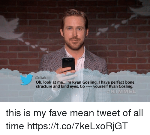 Ryan Gosling, Fave, and Mean: @dtak  Oh, look at me...'m Ryan Gosling, I have perfect bone  structure and kind eyes. Go yourself Ryan Gosling.  KIMMEL this is my fave mean tweet of all time https://t.co/7keLxoRjGT