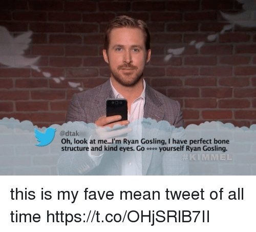 Ryan Gosling, Fave, and Mean: @dtak  Oh, look at me...'m Ryan Gosling, I have perfect bone  structure and kind eyes. Go yourself Ryan Gosling.  #KI  MMEL this is my fave mean tweet of all time https://t.co/OHjSRlB7II