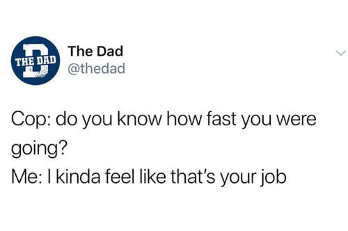 Dad, Humans of Tumblr, and How: DThe Dad  @thedad  THE DAD  Cop: do you know how fast you were  going?  Me: l kinda feel like that's your job