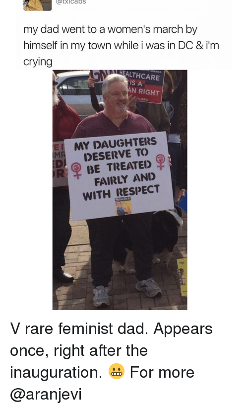 Women March: (dtXl Cabs  my dad went to a women's march by  himself in my town while i was in DC & im  crying  ALTHCARE  A  AN RIGHT  AORG  EI MY DAUGHTERS  DESERVE R BE TREATED  FAIRLY AND  WITH RESPECT V rare feminist dad. Appears once, right after the inauguration. 😬 For more @aranjevi