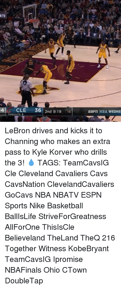 Basketball, Cavs, and Cleveland Cavaliers: Du  ATV  4 CLE  36  2nd 9:19  16  TIMEOUTS: 5  ESF in NBA WEDNE LeBron drives and kicks it to Channing who makes an extra pass to Kyle Korver who drills the 3! 💧 TAGS: TeamCavsIG Cle Cleveland Cavaliers Cavs CavsNation ClevelandCavaliers GoCavs NBA NBATV ESPN Sports Nike Basketball BallIsLife StriveForGreatness AllForOne ThisIsCle Believeland TheLand TheQ 216 Together Witness KobeBryant TeamCavsIG Ipromise NBAFinals Ohio CTown DoubleTap