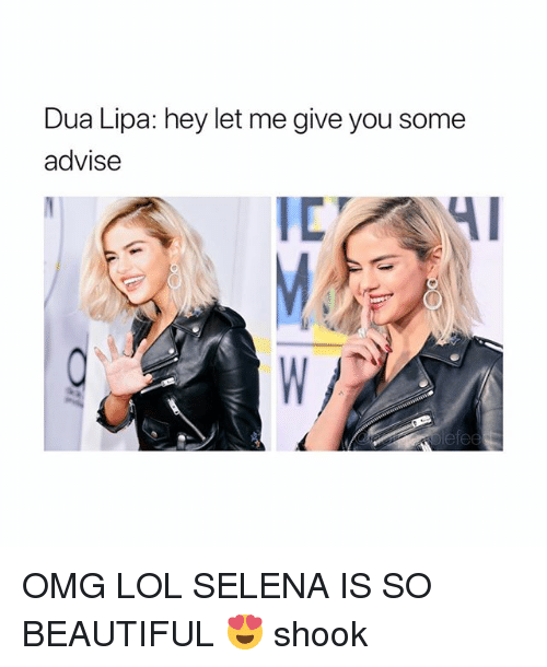 Beautiful, Lol, and Omg: Dua Lipa: hey let me give you some  advise OMG LOL SELENA IS SO BEAUTIFUL 😍 shook