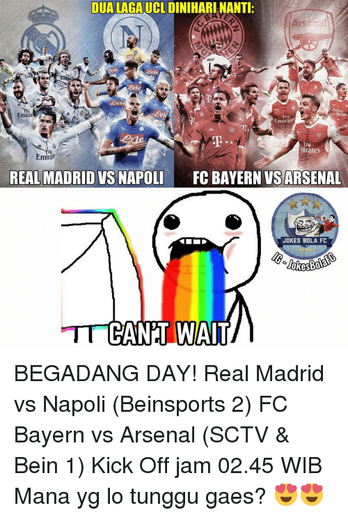 Memes, 🤖, and Mana: DUALAGAUCL DINIHARINANTI  NEVER  eete  Tares  Emirali  FIV  Emirates  mirates  Emirale  REAL MADRID VS NAPOLI  FC BAYERN VS ARSENAL  JOKES BOLA FC  014  TT CANT WAIT BEGADANG DAY! Real Madrid vs Napoli (Beinsports 2) FC Bayern vs Arsenal (SCTV & Bein 1) Kick Off jam 02.45 WIB Mana yg lo tunggu gaes? 😍😍