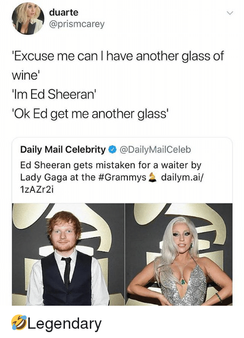 Grammys, Lady Gaga, and Memes: duarte  @prismcarey  Excuse me can l have another glass of  wine  'Im Ed Sheeran'  'Ok Ed get me another glass  Daily Mail Celebrity @DailyMailCeleb  Ed Sheeran gets mistaken for a waiter by  Lady Gaga at the #Grammys惢dailym.a./  1zAZr2i 🤣Legendary