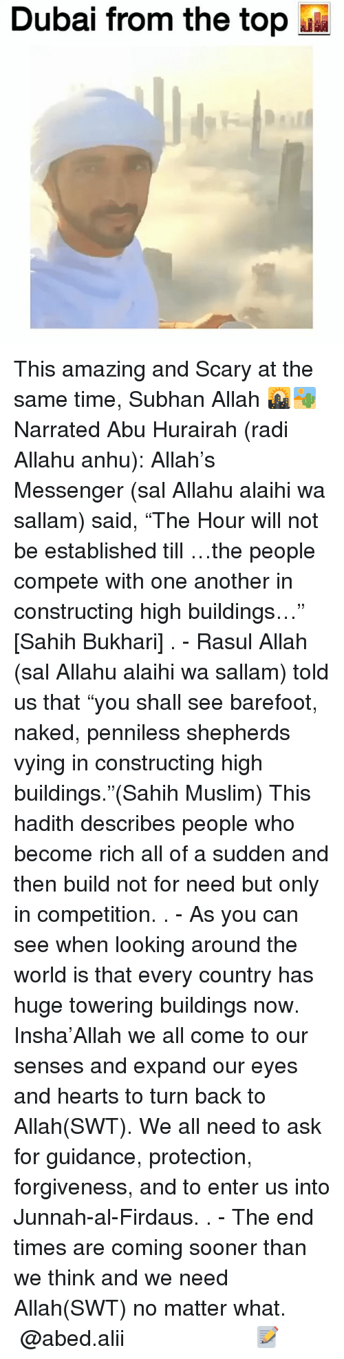 "Memes, Muslim, and Hearts: Dubai from the top This amazing and Scary at the same time, Subhan Allah 🌇🏜 Narrated Abu Hurairah (radi Allahu anhu): Allah's Messenger (sal Allahu alaihi wa sallam) said, ""The Hour will not be established till …the people compete with one another in constructing high buildings…"" [Sahih Bukhari] . - Rasul Allah (sal Allahu alaihi wa sallam) told us that ""you shall see barefoot, naked, penniless shepherds vying in constructing high buildings.""(Sahih Muslim) This hadith describes people who become rich all of a sudden and then build not for need but only in competition. . - As you can see when looking around the world is that every country has huge towering buildings now. Insha'Allah we all come to our senses and expand our eyes and hearts to turn back to Allah(SWT). We all need to ask for guidance, protection, forgiveness, and to enter us into Junnah-al-Firdaus. . - The end times are coming sooner than we think and we need Allah(SWT) no matter what. ▃▃▃▃▃▃▃▃▃▃▃▃▃▃▃▃▃▃▃▃ @abed.alii 📝"