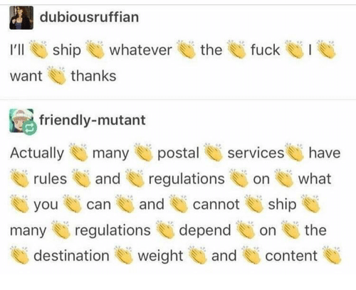 mutant: dubiousruffian  :  I'll ship U whatever E) the U fuck el. I  want thanks  friendly-mutant  Actuallymany postal services have  rulesand regulations on what  you can and cannoship  many regulationsdependon the  destination weight U and content