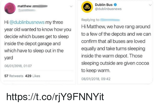 Memes, Sleeping, and Old: Dublin Bus  @dublinbusnews  matthew  Hi @dublinbusnews my three  year old wanted to know how you  decide which buses get to sleep  inside the depot garage and  which have to sleep out in the  yard  06/01/2018, 01:07  Replying to  Hi Matthew, we have rang around  to a few of the depots and we can  confirm that all buses are loved  equally and take turns sleeping  inside the warm depot. Those  sleeping outside are given cocoa  to keep warm.  08/01/2018, 09:42  57 Retweets 429 Likes https://t.co/rjY9FNNYit