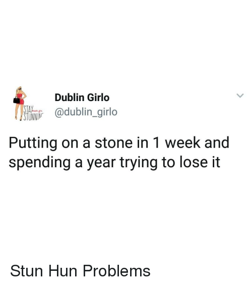 dublin: Dublin Girlo  ltio odublin.girlo  Putting on a stone in 1 week and  spending a year trying to lose it Stun Hun Problems