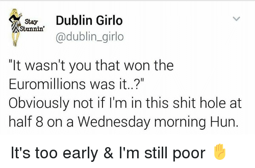 """Memes, Huns, and 🤖: Dublin Girlo  Stay  Stunnin  @dublin girlo  """"It wasn't you that won the  Euromillions was it..?""""  Obviously not if I'm in this shit hole at  half 8 on a Wednesday morning Hun It's too early & I'm still poor ✋"""