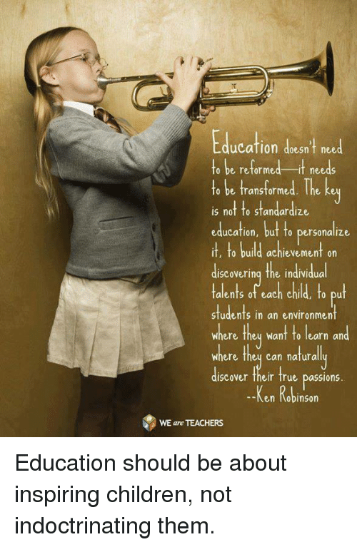 Ken, Memes, and Transformers: ducation doesn't need  to be reformed it needs  to be transformed. The key  is not to standardize  education, but fo personalize  it, fo build achievement on  discovering the individual  talents of each child, to put  students in an environment  where they want to learn and  Where they can natura  ISC over their true passlonS  --Ken Robinson  WE are TEACHERS Education should be about inspiring children, not indoctrinating them.